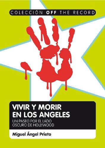 VIVIR Y MORIR EN LOS ÁNGELES. Un Viaje al Lado Oscuro de Hollywood (Coleccion Off the record) por Miguel Ángel Prieto