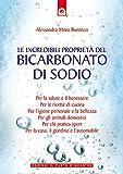 Le incredibili proprietà del bicarbonato di sodio: Per la salute e il benessere, per le ricette di cucina, per l'igiene personale e la bellezza, per la ... (Salute e benessere) (Italian Edition)
