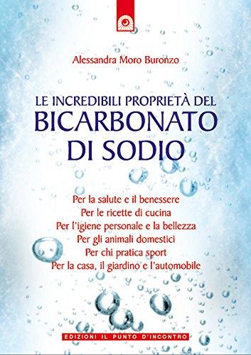 Le incredibili proprietà del bicarbonato di sodio: Per la salute e il benessere, per le ricette di cucina, per l'igiene personale e la bellezza, per la ... e l'automobile. (Salute e benessere)