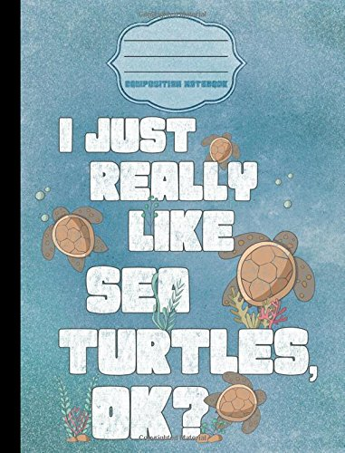 I Just Really Like Sea Turtles OK? Cartoon Composition Notebook - College Ruled: College Ruled Writer's Notebook or Journal for School / Work / Journaling: Volume 1 (Cartoon Sea Turtle Compositions)