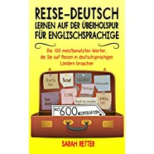 REISE-DEUTSCH: LERNEN AUF DER ÜBERHOLSPUR FÜR ENGLISCHSPRACHIGE:  Die 100 meistbenutzten Wörter, die Sie auf Reisen in deutschsprachigen Ländern brauchen mit 600 Beispielsätzen.