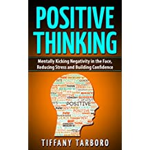 Positive Thinking: Mentally Kicking Negativity in the Face Reducing Stress and Building Confidence (Positive, Affirmation,  Mindfulness, Stress, Happiness) (English Edition)