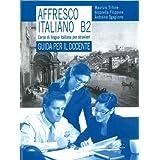 Affresco italiano B2. Corso di lingua italiana per stranieri. Guida per il docente