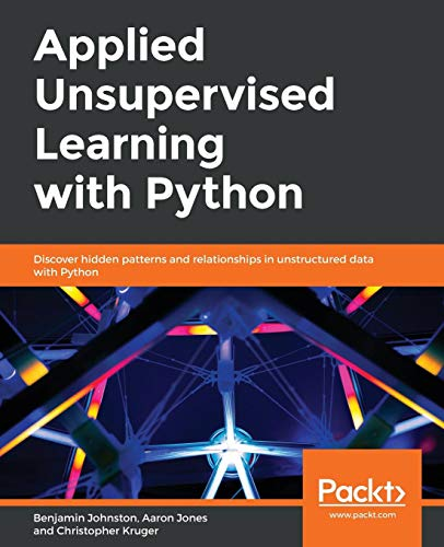 Applied Unsupervised Learning with Python: Discover hidden patterns and relationships in unstructured data with Python