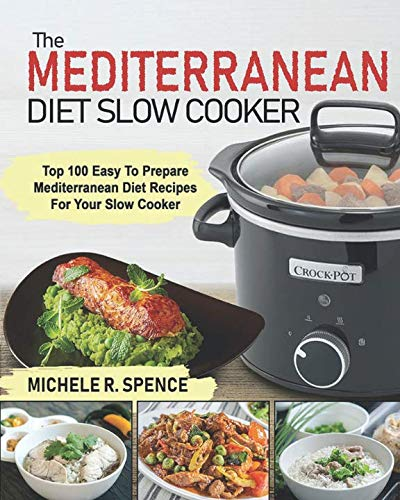 The Mediterranean Diet Slow Cooker: Top 100 Easy to Prepare Mediterranean Diet Recipes For Your Slow Cooker