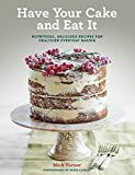 Have Your Cake and Eat It: Nutritious, Delicious Recipes for Healthier Everyday Baking