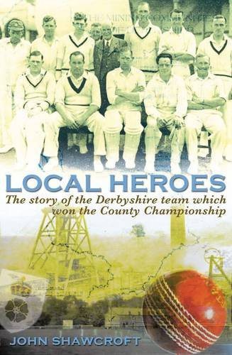 Local Heroes: The Story of the Derbyshire Team Which Won the County Championship por John Shawcroft