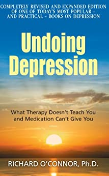 Undoing Depression: What Therapy Doesn't Teach You and Medication Can't Give You by [O'Connor, Richard]