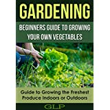 Gardening: Beginners Guide To Growing Your Own Vegetables, Guide To Growing the Freshest Produce Indoors or Outdoors (English Edition)
