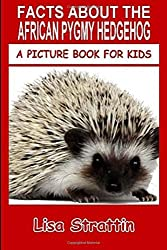 Facts About The African Pygmy Hedgehog: Volume 66 (A Picture Book For Kids) by Lisa Strattin (2016-06-20)