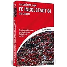 111 Gründe, den FC Ingolstadt 04 zu lieben: Eine Liebeserklärung an den großartigsten Fußballverein der Welt