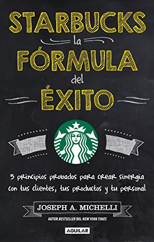 Starbucks, la fórmula del éxito: 5 Principios probados para crear sinergia con tus cliente, tus productos y tu pe por Joseph A. Michelli