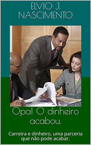 Opa! O dinheiro acabou.: Carreira e dinheiro, uma parceria que não pode acabar. (Portuguese Edition) por Elvio J. Nascimento