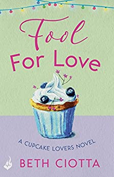 Fool For Love (Cupcake Lovers Book 1): A mouth-watering tale of romance and cake by [Ciotta, Beth]
