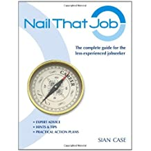 Nail That Job: A Recruiter's Guide for Less-Experienced Jobseekers, with Practical Tips for CVS and Interviews 2012 by Sian Case (2012-06-01)