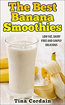 The Best Banana Smoothies - Low fat, dairy free and simply delicious (smoothie, smoothies, smoothie recipes, smoothies for weight loss, green smoothie, smoothie recipes for weight loss) by [Cordain, Tina]