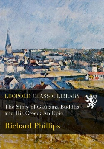 The Story of Gaútama Buddha and His Creed: An Epic por Richard Phillips