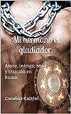 Mi hermano el gladiador. : Amor, intriga, sexo y traición en Roma.