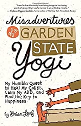 Misadventures of a Garden State Yogi: My Humble Quest to Heal My Colitis, Calm My ADD, and Find the Key to Happiness by Brian Leaf (2012-10-09)