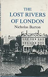 Lost Rivers of London: A Study of Their Effects Upon London and Londoners, and the Effects of London and Londoners on Them