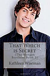 That Which is Secret (The Morgan Brothers Book 3) by Kathleen Wiseman (2012-06-14)