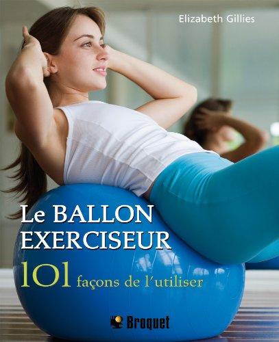 Le ballon exerciseur : 101 Façons de l'utiliser, obtenez un corps parfait avec le Pilates, le yoga et bien plus