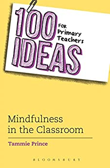 100 Ideas for Primary Teachers: Mindfulness in the Classroom (100 Ideas for Teachers) by [Prince, Tammie]