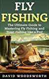Fly Fishing: The Ultimate Guide to Mastering Fly Fishing and Trout Fishing like a Pro! (trout fishing, catching trout, fly fishing, fishing, trout, how to catch trout, fishing tips, how to fish)