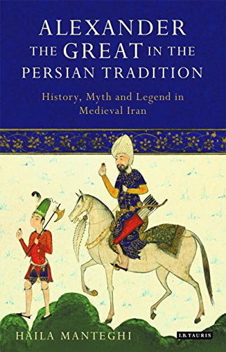 Alexander the Great in the Persian Tradition: History, Myth and Legend in Medieval Iran (Library of Classical Studies)