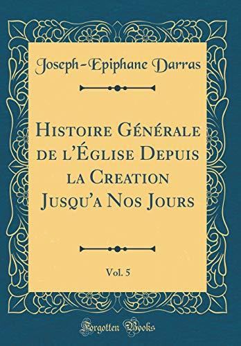 Histoire Générale de l'Église Depuis La Creation Jusqu'a Nos Jours, Vol. 5 (Classic Reprint)