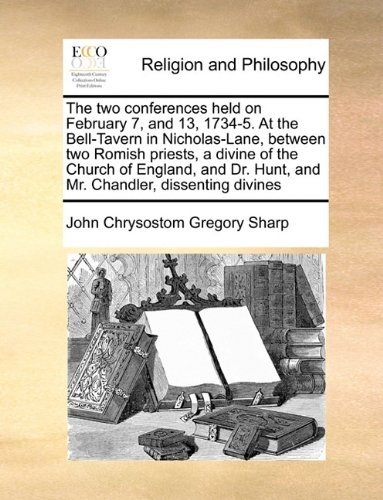 The two conferences held on February 7, and 13, 1734-5. At the Bell-Tavern in Nicholas-Lane, between two Romish priests, a divine of the Church of ... Hunt, and Mr. Chandler, dissenting divines by John Chrysostom Gregory Sharp (2010-06-24)