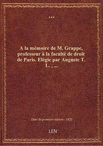A la mémoire de M. Grappe, professeur à la faculté de droit de Paris. Elégie par Auguste T. L.,... par XXX