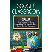 Google Classroom: 2018 User Manual to Learn Everything You Need to Know About Google Classroom (Google Classroom guide with tips and tricks Book 1) (English Edition)