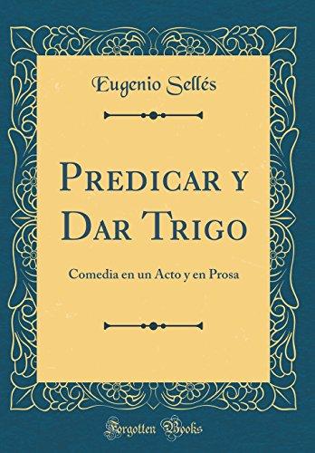 Predicar y Dar Trigo: Comedia en un Acto y en Prosa (Classic Reprint)