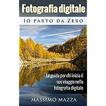 Fotografia Digitale Io parto da Zero: La guida per chi inizia il suo viaggio nella fotografia digitale