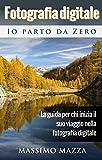 Fotografia Digitale Io parto da Zero: La guida per chi inizia il suo viaggio nella fotografia digitale (Italian Edition)