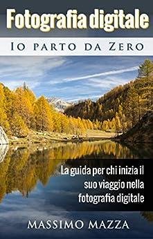 Fotografia Digitale Io parto da Zero: La guida per chi inizia il suo viaggio nella fotografia digitale di [Mazza, Massimo]