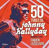50 tubes de Johnny Hallyday: racontés par Fabien Lecoeuvre