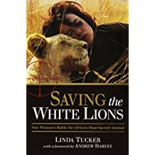 Saving the White Lions: One Woman's Battle for Africa's Most Sacred Animal by Linda Tucker (June 15, 2013) Paperback