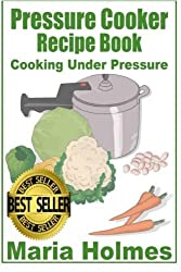 Pressure Cooker Recipe Book: Fast Cooking Under Extreme Pressure by Maria Holmes (2013-12-19)