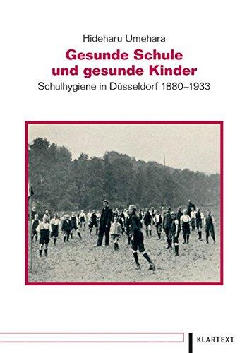 Gesunde Schule und gesunde Kinder. Schulhygiene in Düsseldorf 1880-1933 (Düsseldorfer Schriften zur neueren Landesgeschichte und zur Geschichte Nordrhein-Westfalens)