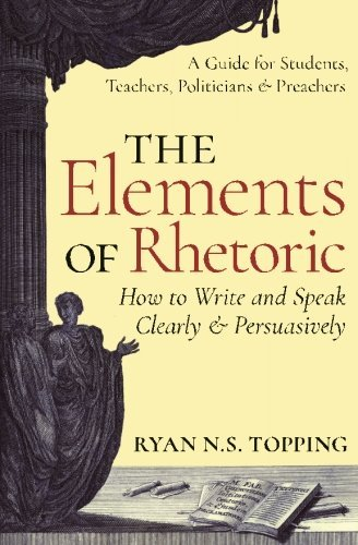 The Elements of Rhetoric -- How to Write and Speak Clearly and Persuasively: A Guide for Students, Teachers, Politicians & Preachers by Ryan N.S. Topping (2016-06-24)