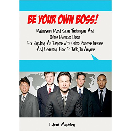 Be Your Own Boss!: Millionaire Mind Sales Techniques and Online Business Ideas for Building an Empire with Online Passive Income and Learning How to Talk to Anyone