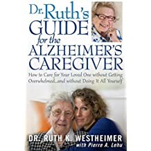 Dr Ruth's Guide for the Alzheimer's Caregiver: How to Care for Your Loved One without Getting Overwhelmed...and without Doing It All Yourself by Ruth K Westheimer (2012-10-05)