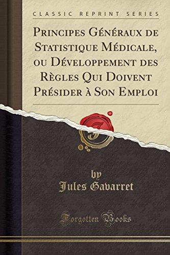 Principes Généraux de Statistique Médicale, Ou Développement Des Règles Qui Doivent Présider À Son Emploi (Classic Reprint)