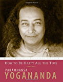 How to Be Happy All the Time (Wisdom of Yogananda) (v. 1): How to Be Happy All the Time v. 1