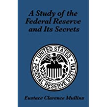 A STUDY OF THE FEDERAL RESERVE AND ITS SECRETS (English Edition)