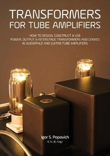 Transformers for Tube Amplifiers: How to Design, Construct & Use Power, Output & Interstage Transformers and Chokes in Audiophile and Guitar Tube Ampl