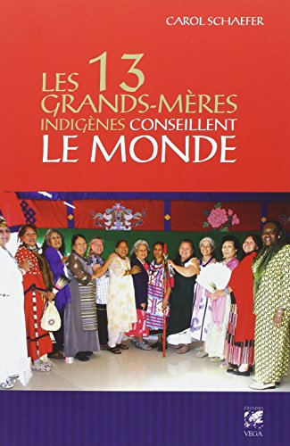 Les 13 grands-mères indigènes conseillent le monde : Des grands-mères offrent leur vision pour notre planète par Carol Schaefer