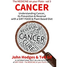 Smart Diet: CANCER: Understanding CANCER, its Prevention & Reversal with a SIRT FOOD & Plant Based Diet (The MEDICINE on your PLATE Book 3)